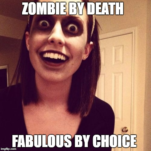 Zombie Overly Attached Girlfriend Meme | ZOMBIE BY DEATH FABULOUS BY CHOICE | image tagged in memes,zombie overly attached girlfriend | made w/ Imgflip meme maker