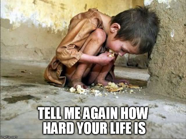 TELL ME AGAIN HOW HARD YOUR LIFE IS | made w/ Imgflip meme maker