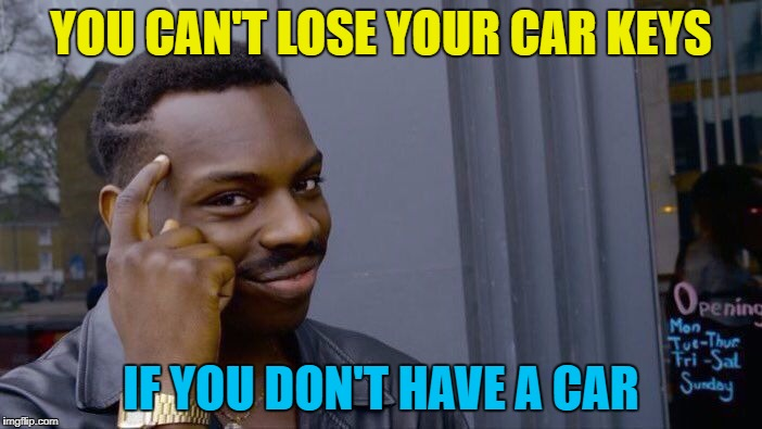 Same goes for house keys... :) | YOU CAN'T LOSE YOUR CAR KEYS IF YOU DON'T HAVE A CAR | image tagged in roll safe think about it,memes,car keys,cars | made w/ Imgflip meme maker