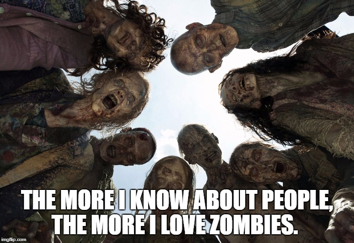 THE MORE I KNOW ABOUT PEOPLE, THE MORE I LOVE ZOMBIES. | image tagged in zombies | made w/ Imgflip meme maker