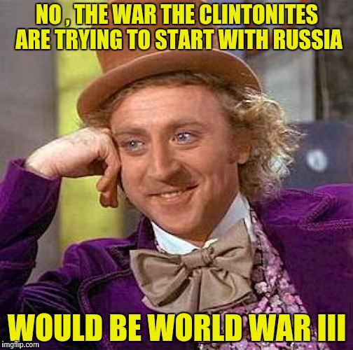 Creepy Condescending Wonka Meme | NO , THE WAR THE CLINTONITES ARE TRYING TO START WITH RUSSIA WOULD BE WORLD WAR III | image tagged in memes,creepy condescending wonka | made w/ Imgflip meme maker