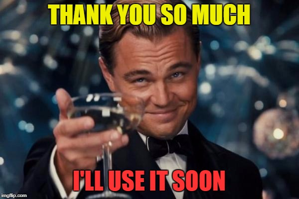 Leonardo Dicaprio Cheers Meme | THANK YOU SO MUCH I'LL USE IT SOON | image tagged in memes,leonardo dicaprio cheers | made w/ Imgflip meme maker