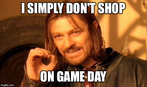 One Does Not Simply Meme | I SIMPLY DON'T SHOP ON GAME DAY | image tagged in memes,one does not simply | made w/ Imgflip meme maker