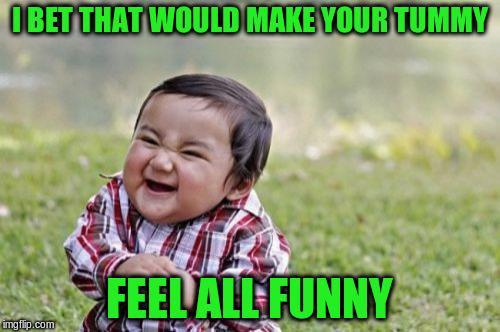 Evil Toddler Meme | I BET THAT WOULD MAKE YOUR TUMMY FEEL ALL FUNNY | image tagged in memes,evil toddler | made w/ Imgflip meme maker