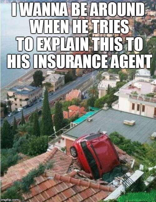 Some people are just born S.O.L. | I WANNA BE AROUND WHEN HE TRIES TO EXPLAIN THIS TO HIS INSURANCE AGENT | image tagged in funny | made w/ Imgflip meme maker