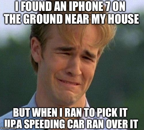 Something reallyyyy similar happened to me once. | I FOUND AN IPHONE 7 ON THE GROUND NEAR MY HOUSE BUT WHEN I RAN TO PICK IT UP,A SPEEDING CAR RAN OVER IT | image tagged in memes,1990s first world problems,sad,thug life,funny,iphone 7 | made w/ Imgflip meme maker
