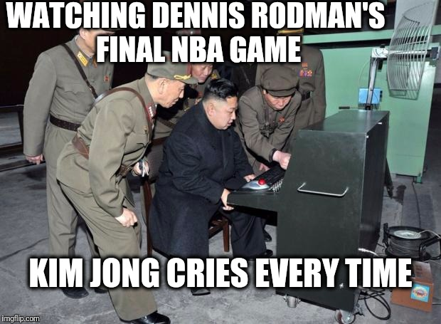 Sentimental Tendencies | WATCHING DENNIS RODMAN'S FINAL NBA GAME KIM JONG CRIES EVERY TIME | image tagged in kim jong un computer | made w/ Imgflip meme maker