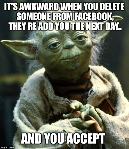 Star Wars Yoda Meme | IT'S AWKWARD WHEN YOU DELETE SOMEONE FROM FACEBOOK, THEY RE ADD YOU THE NEXT DAY.. AND YOU ACCEPT | image tagged in memes,star wars yoda | made w/ Imgflip meme maker