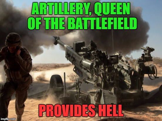 ARTILLERY, QUEEN OF THE BATTLEFIELD PROVIDES HELL | made w/ Imgflip meme maker