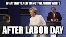WHAT HAPPENED TO NOT WEARING WHITE AFTER LABOR DAY | image tagged in hillary in white after labor day | made w/ Imgflip meme maker