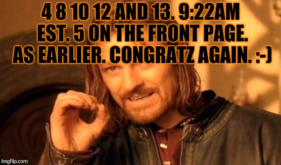 One Does Not Simply Meme | 4 8 10 12 AND 13. 9:22AM EST. 5 ON THE FRONT PAGE. AS EARLIER. CONGRATZ AGAIN. :-) | image tagged in memes,one does not simply | made w/ Imgflip meme maker