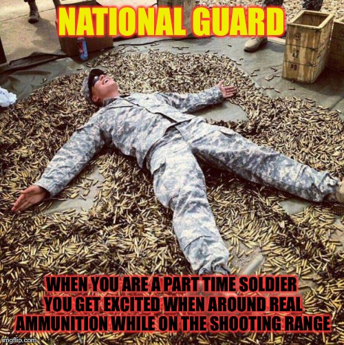 Armytard | NATIONAL GUARD WHEN YOU ARE A PART TIME SOLDIER YOU GET EXCITED WHEN AROUND REAL AMMUNITION WHILE ON THE SHOOTING RANGE | image tagged in armytard | made w/ Imgflip meme maker