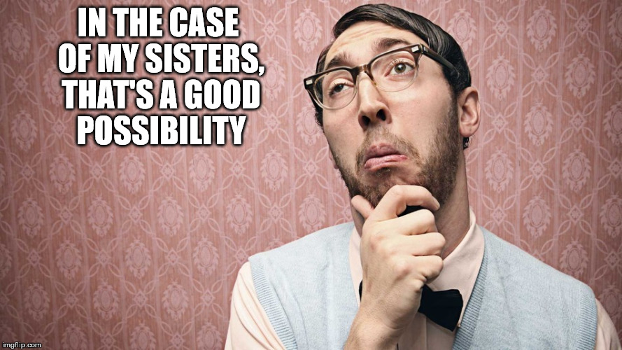 IN THE CASE OF MY SISTERS, THAT'S A GOOD POSSIBILITY | made w/ Imgflip meme maker