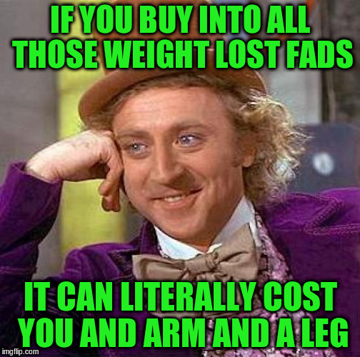 Creepy Condescending Wonka Meme | IF YOU BUY INTO ALL THOSE WEIGHT LOST FADS IT CAN LITERALLY COST YOU AND ARM AND A LEG | image tagged in memes,creepy condescending wonka | made w/ Imgflip meme maker