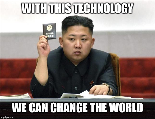 WITH THIS TECHNOLOGY WE CAN CHANGE THE WORLD | image tagged in memes,kim jong un,technology,cards | made w/ Imgflip meme maker