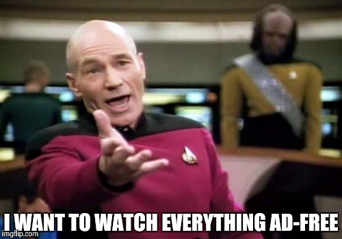 Picard Wtf Meme | I WANT TO WATCH EVERYTHING AD-FREE | image tagged in memes,picard wtf | made w/ Imgflip meme maker