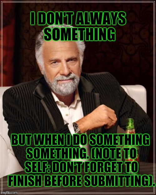 The Most Interesting Man In The World Meme | I DON'T ALWAYS SOMETHING BUT WHEN I DO SOMETHING SOMETHING. (NOTE TO SELF: DON'T FORGET TO FINISH BEFORE SUBMITTING). | image tagged in memes,the most interesting man in the world | made w/ Imgflip meme maker