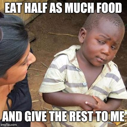 Third World Skeptical Kid Meme | EAT HALF AS MUCH FOOD AND GIVE THE REST TO ME | image tagged in memes,third world skeptical kid | made w/ Imgflip meme maker