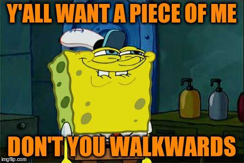 Dont You Squidward Meme | Y'ALL WANT A PIECE OF ME DON'T YOU WALKWARDS | image tagged in memes,dont you squidward | made w/ Imgflip meme maker