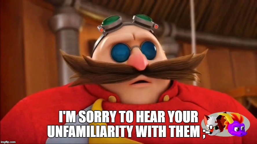 Eggman Surprised - Sonic Boom | I'M SORRY TO HEAR YOUR UNFAMILIARITY WITH THEM ;-' | image tagged in eggman surprised - sonic boom | made w/ Imgflip meme maker