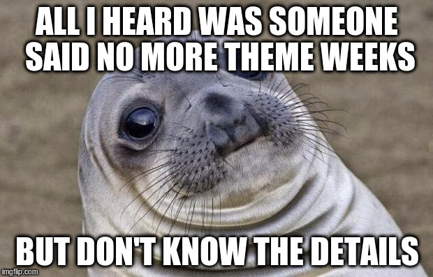 Awkward Moment Sealion Meme | ALL I HEARD WAS SOMEONE SAID NO MORE THEME WEEKS BUT DON'T KNOW THE DETAILS | image tagged in memes,awkward moment sealion | made w/ Imgflip meme maker