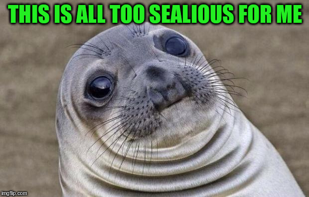 Awkward Moment Sealion Meme | THIS IS ALL TOO SEALIOUS FOR ME | image tagged in memes,awkward moment sealion | made w/ Imgflip meme maker