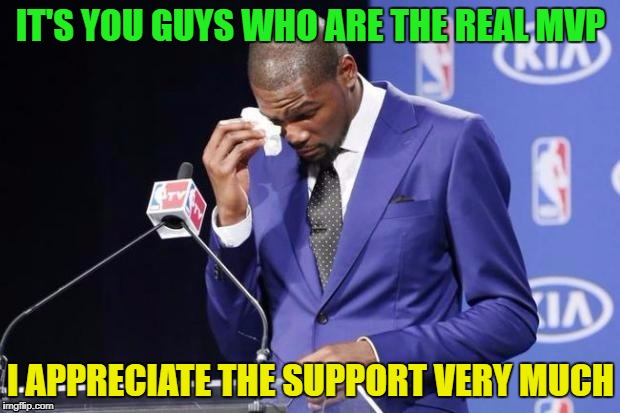 IT'S YOU GUYS WHO ARE THE REAL MVP I APPRECIATE THE SUPPORT VERY MUCH | made w/ Imgflip meme maker