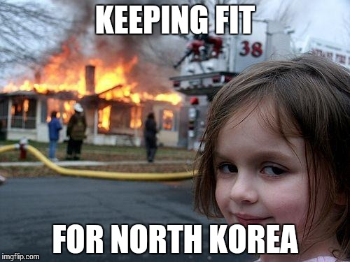 Disaster Girl Meme | KEEPING FIT FOR NORTH KOREA | image tagged in memes,disaster girl | made w/ Imgflip meme maker