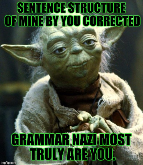 LEAVE...BRITNEY...I MEAN YODA...ALOOOOONE!!! :D | SENTENCE STRUCTURE OF MINE BY YOU CORRECTED GRAMMAR NAZI MOST TRULY ARE YOU. | image tagged in funny,star wars yoda,trolls,grammar nazi,memes,humor | made w/ Imgflip meme maker