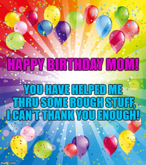 HAPPY BIRTHDAY MOM! YOU HAVE HELPED ME THRU SOME ROUGH STUFF, I CAN'T THANK YOU ENOUGH! | image tagged in birthday ballons | made w/ Imgflip meme maker
