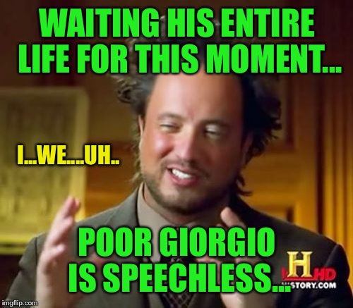 Ancient Aliens Meme | WAITING HIS ENTIRE LIFE FOR THIS MOMENT... POOR GIORGIO IS SPEECHLESS... I...WE....UH.. | image tagged in memes,ancient aliens | made w/ Imgflip meme maker