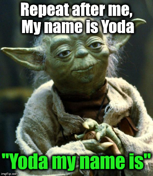 "Star Wars Yoda Meme | Repeat after me, My name is Yoda ""Yoda my name is"" 