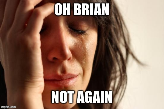 First World Problems Meme | OH BRIAN NOT AGAIN | image tagged in memes,first world problems | made w/ Imgflip meme maker