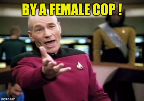 Picard Wtf Meme | BY A FEMALE COP ! | image tagged in memes,picard wtf | made w/ Imgflip meme maker