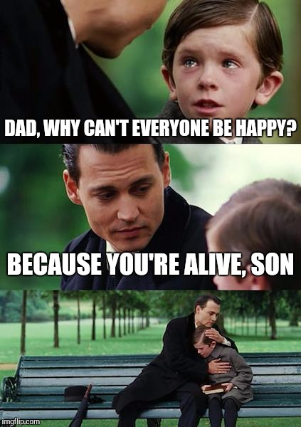 I guess this kid has an idea... | DAD, WHY CAN'T EVERYONE BE HAPPY? BECAUSE YOU'RE ALIVE, SON | image tagged in memes,finding neverland | made w/ Imgflip meme maker