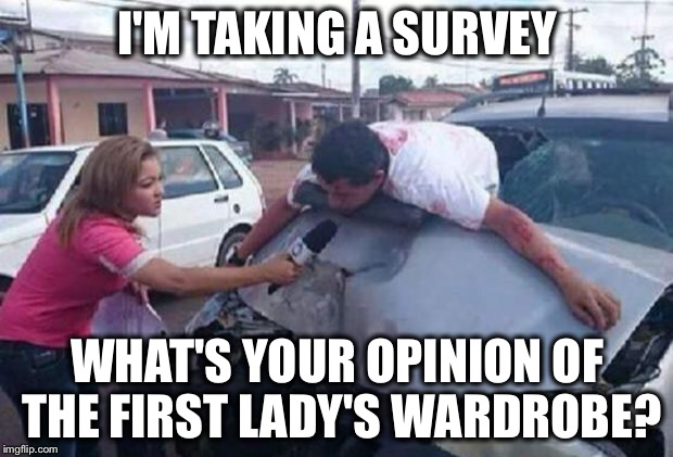 How desperate is the Mainstream Media? | I'M TAKING A SURVEY WHAT'S YOUR OPINION OF THE FIRST LADY'S WARDROBE? | image tagged in reportera/ accidente,mainstream media,cnn,melania,first lady,hurricane harvey | made w/ Imgflip meme maker