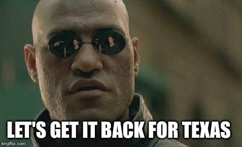 Matrix Morpheus Meme | LET'S GET IT BACK FOR TEXAS | image tagged in memes,matrix morpheus | made w/ Imgflip meme maker