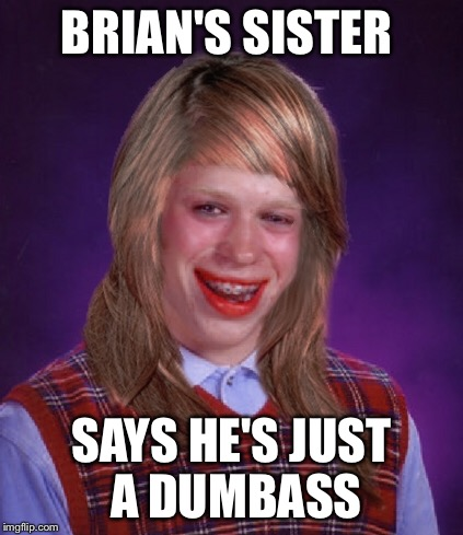 BRIAN'S SISTER SAYS HE'S JUST A DUMBASS | made w/ Imgflip meme maker