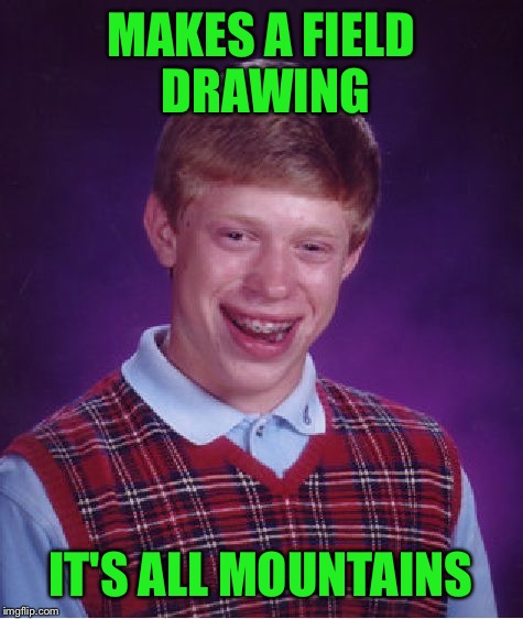 Bad Luck Brian Meme | MAKES A FIELD DRAWING IT'S ALL MOUNTAINS | image tagged in memes,bad luck brian | made w/ Imgflip meme maker