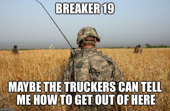BREAKER 19 MAYBE THE TRUCKERS CAN TELL ME HOW TO GET OUT OF HERE | made w/ Imgflip meme maker