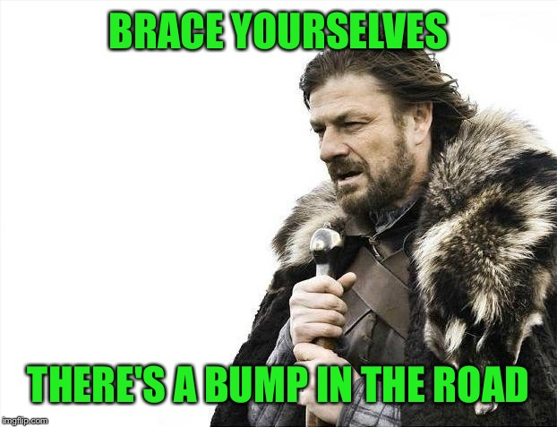 Brace Yourselves X is Coming Meme | BRACE YOURSELVES THERE'S A BUMP IN THE ROAD | image tagged in memes,brace yourselves x is coming | made w/ Imgflip meme maker
