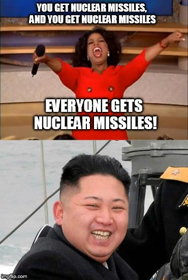 Sadly | YOU GET NUCLEAR MISSILES, AND YOU GET NUCLEAR MISSILES EVERYONE GETS NUCLEAR MISSILES! | image tagged in meme,memes,oprah,oprah you get a,kim jong un | made w/ Imgflip meme maker
