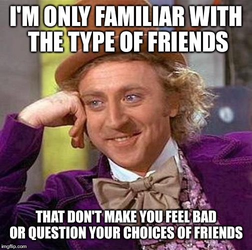 Creepy Condescending Wonka Meme | I'M ONLY FAMILIAR WITH THE TYPE OF FRIENDS THAT DON'T MAKE YOU FEEL BAD OR QUESTION YOUR CHOICES OF FRIENDS | image tagged in memes,creepy condescending wonka | made w/ Imgflip meme maker