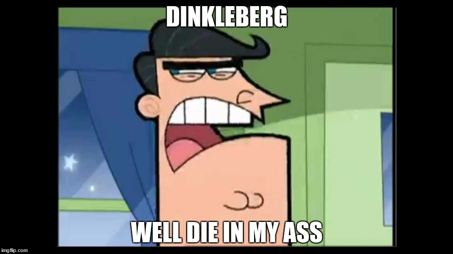 timmy's dad dinkleberg | DINKLEBERG WELL DIE IN MY ASS | image tagged in timmy's dad dinkleberg | made w/ Imgflip meme maker
