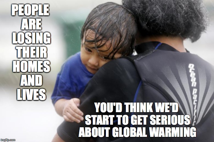 Home and Lives | PEOPLE ARE LOSING THEIR HOMES AND LIVES YOU'D THINK WE'D START TO GET SERIOUS ABOUT GLOBAL WARMING | image tagged in hurricane harvey,global warming,climate change,death,homeless | made w/ Imgflip meme maker