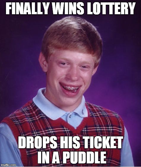 Bad Luck Brian Meme | FINALLY WINS LOTTERY DROPS HIS TICKET IN A PUDDLE | image tagged in memes,bad luck brian | made w/ Imgflip meme maker