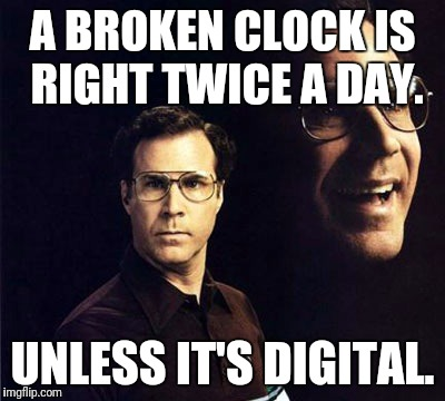 It's literally never 88:88 o'clock. | A BROKEN CLOCK IS RIGHT TWICE A DAY. UNLESS IT'S DIGITAL. | image tagged in memes,will ferrell | made w/ Imgflip meme maker