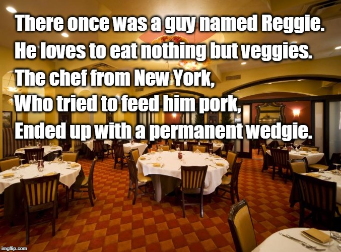 A Vegan Limerick Poem | There once was a guy named Reggie. He loves to eat nothing but veggies. The chef from New York, Who tried to feed him pork, Ended up with a  | image tagged in restaurant,vegan,limerick,funny | made w/ Imgflip meme maker
