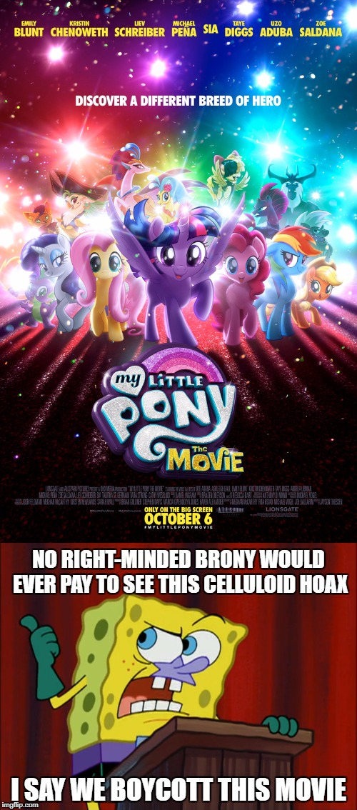 Spongebob wants to boycott My Little Pony: The Movie | NO RIGHT-MINDED BRONY WOULD EVER PAY TO SEE THIS CELLULOID HOAX I SAY WE BOYCOTT THIS MOVIE | image tagged in my little pony the movie,spongebob squarepants | made w/ Imgflip meme maker