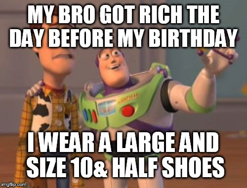 X, X Everywhere Meme | MY BRO GOT RICH THE DAY BEFORE MY BIRTHDAY I WEAR A LARGE AND SIZE 10& HALF SHOES | image tagged in memes,x x everywhere | made w/ Imgflip meme maker